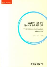 농업환경자원 관리 정보체계 구축 기초연구(2018)