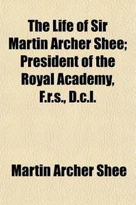The Life of Sir Martin Archer Shee Volume 1; President of the Royal Academy, F.R.S., D.C.L.