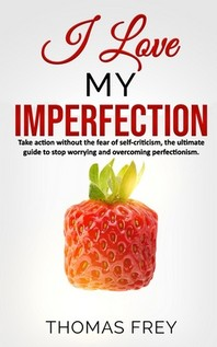 I love my imperfection - Take action without the fear of self-criticism, the ultimate guide to stop worrying and overcoming perfectionism.