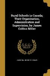 Rural Schools in Canada; Their Organization, Administration and Supervision, by James Collins Miller