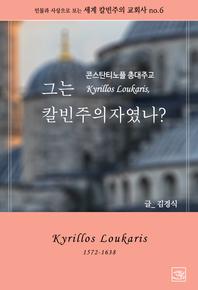 콘스탄티노플 총대주교 Kyrillos Loukaris, 그는 칼빈주의자였나?