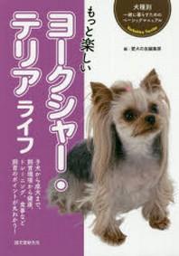 もっと樂しいヨ-クシャ-.テリアライフ 子犬から成犬まで,飼育環境から健康,トレ-ニング,食事など飼育のポイントが丸わかり!