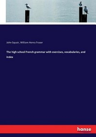 The high school French grammar with exercises, vocabularies, and index