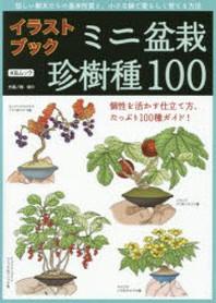 ミニ盆栽珍樹種100 イラストブック 珍しい樹木たちの基本性質と,小さな鉢で愛らしく育てる方法 個性を活かす仕立て方,たっぷり100種ガイド!