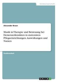 Musik in Therapie und Betreuung bei Demenzerkrankten in stationaeren Pflegeeinrichtungen. Auswirkungen und Nutzen