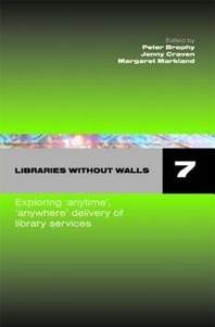 Libraries Without Walls 7 Exploring 'Anytime', 'Anywhere' Delivery of Library Services