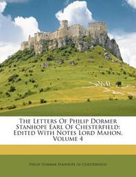 The Letters of Philip Dormer Stanhope Earl of Chesterfield