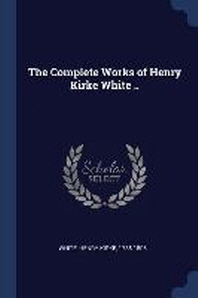 The Complete Works of Henry Kirke White ..