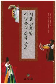 서울 큰무당 이명옥의 삶과 문서