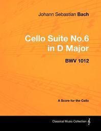 Johann Sebastian Bach - Cello Suite No.6 in D Major - Bwv 1012 - A Score for the Cello