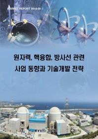 원자력, 핵융합, 방사선 관련 사업 동향과 기술개발 전략