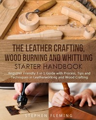The Leather Crafting, Wood Burning and Whittling Starter Handbook