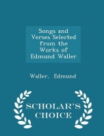 Songs and Verses Selected from the Works of Edmund Waller - Scholar's Choice Edition