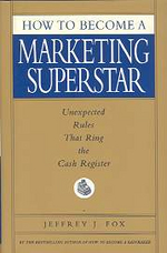How to Become a Marketing Superstar : Unexpected Rules That Ring the Cash Register
