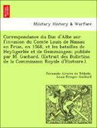 Correspondance du Duc d'Albe sur l'invasion du Comte Louis de Nassau en Frise, en 1568, et les batailles de Heyligerlée et de Gemmingen; publie&