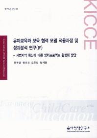 유아교육과 보육 협력 모델 적용과정 및 성과분석 연구(IV)