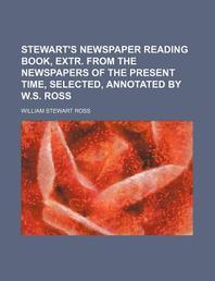 Stewart's Newspaper Reading Book, Extr. from the Newspapers of the Present Time, Selected, Annotated by W.S. Ross