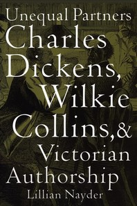 Unequal Partners Charles Dickens, Wilkie Collins, & Victorian Authorship