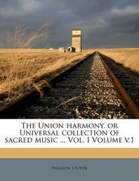 The Union Harmony, or Universal Collection of Sacred Music ... Vol. I Volume V.1