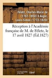 Reception A L'Academie Francaise De M. De Feletz, Le 17 Avril 1827 Par Le Recipiendaire Et M. Auger
