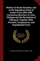 History of Secret Societies, and of the Republican Party of France from 1830-1848; Containing Sketches of Louis-Philippe and the Revolution of Februar