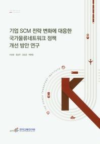 기업 SCM 전략 변화에 대응한 국가물류네트워크 정책 개선 방안 연구