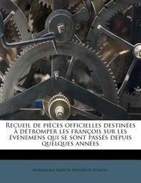 Recueil de Pieces Officielles Destinees a Detromper Les Francois Sur Les Evenemens Qui Se Sont Passes Depuis Quelques Annees