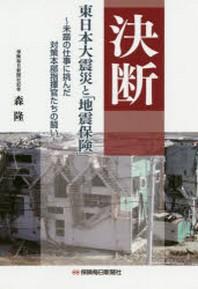 決斷 東日本大震災と「地震保險」 未踏の仕事に挑んだ對策本部指揮官たちの鬪い