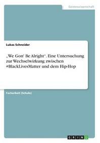"""""""We Gon' Be Alright"""". Eine Untersuchung zur Wechselwirkung zwischen #BlackLivesMatter und dem Hip-Hop"""
