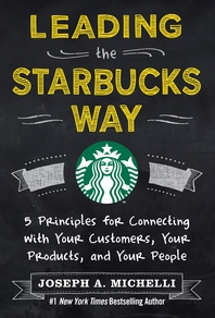 Leading the Starbucks Way  5 Principles for Connecting with Your Customers, Your Products and Your P