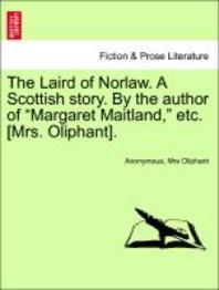 """The Laird of Norlaw. a Scottish Story. by the Author of """"Margaret Maitland,"""" Etc. [Mrs. Oliphant]."""