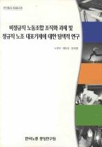 비정규직 노동조합 조직화 과제 및 정규직 노조 대표기제에 대한 탐색적 연