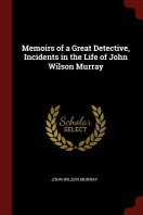 Memoirs of a Great Detective, Incidents in the Life of John Wilson Murray