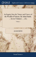 An Inquiry Into the Nature and Causes of the Wealth of Nations. by Adam Smith, ... in Two Volumes. ... of 2; Volume 1
