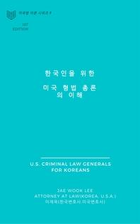 한국인을 위한 미국 형법 총론의 이해 (U.S. CRIMINAL LAW GENERALS FOR KOREANS)