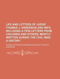 Life and Letters of Judge Thomas J. Anderson and Wife, Including a Few Letters from Children and Others; Mostly Written During the Civil War a History