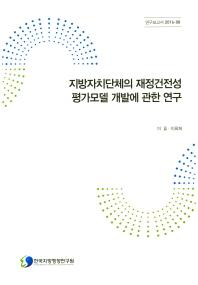 지방자치단체의 재정건전성 평가모델 개발에 관한 연구