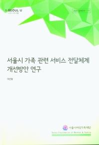 서울시 가족 관련 서비스 전달체계 개선방안 연구