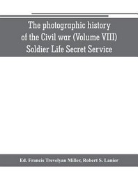 The photographic history of the Civil war (Volume VIII) Soldier Life Secret Service