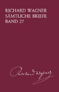 Richard Wagner Saemtliche Briefe / Richard Wagner Saemtliche Briefe Band 27