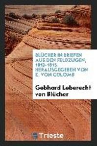 Blucher in Briefen Aus Den Feldzugen, 1813-1815. Herausgegeben Von E. Von Colomb