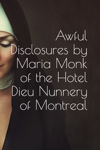 Awful Disclosures by Maria Monk, of the Hotel Dieu Nunnery of Montreal