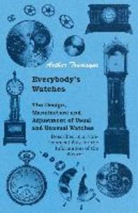 Everybody's Watches - The Design, Manufacture and Adjustment of Usual and Unusual Watches Described in a Non-Technical Way for the Information of the