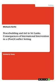 Peacebuilding and Aid in Sri Lanka. Consequences of International Intervention in a (Post)Conflict Setting