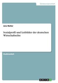 Sozialprofil und Leitbilder der deutschen Wirtschaftselite