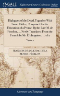 Dialogues of the Dead; Together With Some Fables, Composed for the Education of a Prince. By the Late M. de Fenelon, ... Newly Translated From the Fre