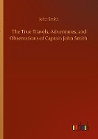 The True Travels, Adventures, and Observations of Captain John Smith