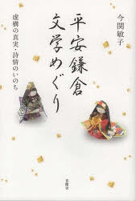 平安鎌倉文學めぐり 虛構の眞實.詩情のいのち