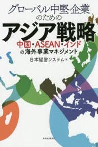 グロ-バル中堅企業のためのアジア戰略 中國.ASEAN.インドの海外事業マネジメント