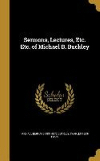 Sermons, Lectures, Etc. Etc. of Michael B. Buckley